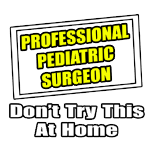 Professional Pediatric Surgeon. Don't Try This At Home.